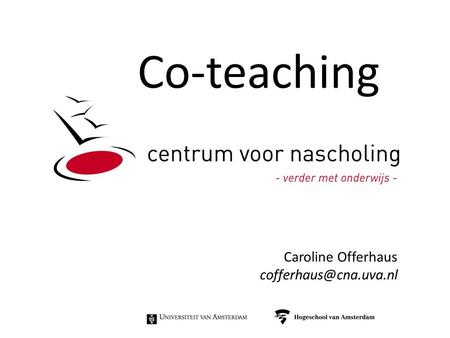 Co-teaching Caroline Offerhaus cofferhaus@cna.uva.nl.