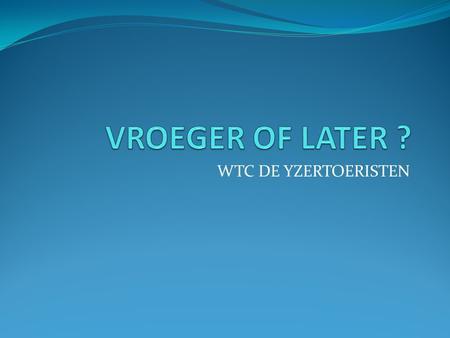 WTC DE YZERTOERISTEN. 1 VROEGER OF LATER ? Geboren in 1890 Geboren vroeger of later.