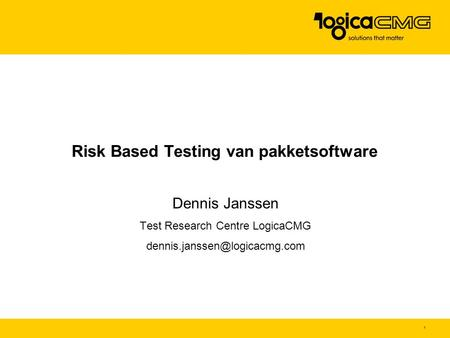 1 Risk Based Testing van pakketsoftware Dennis Janssen Test Research Centre LogicaCMG
