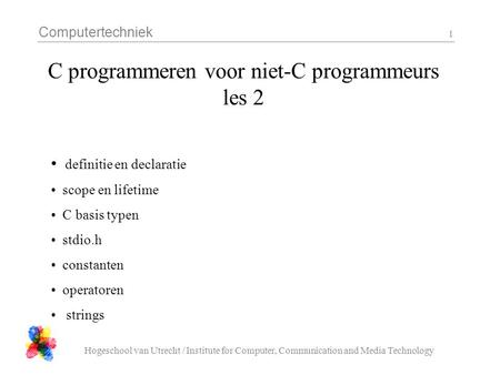 Computertechniek Hogeschool van Utrecht / Institute for Computer, Communication and Media Technology 1 C programmeren voor niet-C programmeurs les 2 definitie.