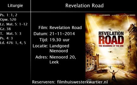 Liturgie Ps.1: 1, 2 Opw.520 Lz.Mat. 5: 1-12 Gz.38 T.Mat. 5: 3 Ps.4: 3 Ld.476: 1, 4, 5 Revelation Road Film:Revelation Road Datum:21-11-2014 Tijd:19.30.