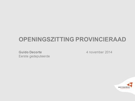 1 OPENINGSZITTING PROVINCIERAAD Guido Decorte4 november 2014 Eerste gedeputeerde.