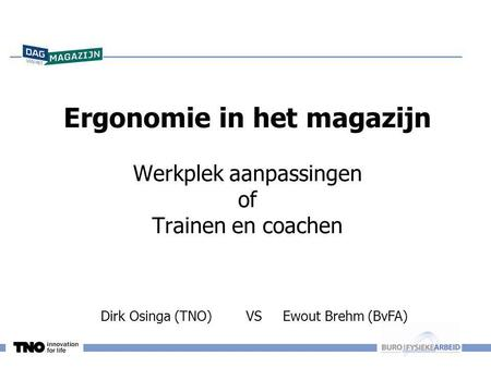 Dirk Osinga (TNO) VS Ewout Brehm (BvFA) Ergonomie in het magazijn Werkplek aanpassingen of Trainen en coachen KEEP CALM AND BE PROFESSIONAL DISTRIBUTIE.