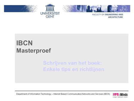 Department of Information Technology – Internet Based Communication Networks and Services (IBCN) IBCN Masterproef Schrijven van het boek: Enkele tips en.