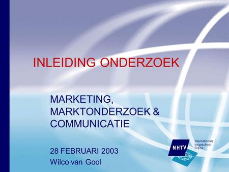 Internationale hogeschool Breda INLEIDING ONDERZOEK MARKETING, MARKTONDERZOEK & COMMUNICATIE 28 FEBRUARI 2003 Wilco van Gool.