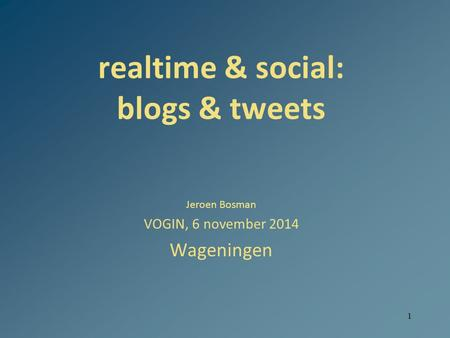1 realtime & social: blogs & tweets Jeroen Bosman VOGIN, 6 november 2014 Wageningen.