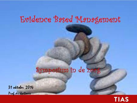 Evidence Based Management Symposium in de zorg 31 oktober 2014 Prof. dr. Jo Caris.