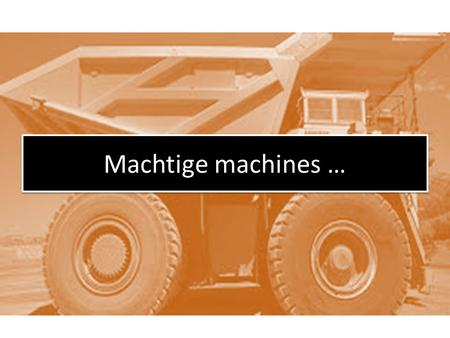 Machtige machines ….