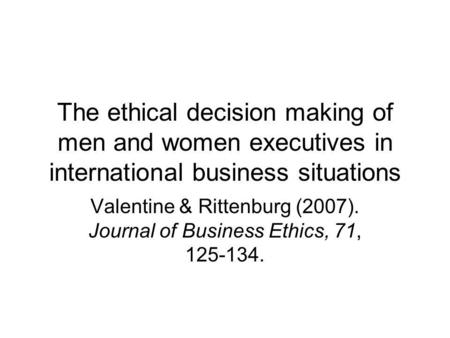 The ethical decision making of men and women executives in international business situations Valentine & Rittenburg (2007). Journal of Business Ethics,