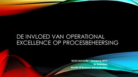 NCOI University – jaargang 2014 Bo Brandsen Master of Business Administration DE INVLOED VAN OPERATIONAL EXCELLENCE OP PROCESBEHEERSING.