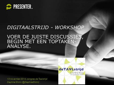 DIGITAALSTRIJD - WORKSHOP VOER DE JUISTE DISCUSSIES, BEGIN MET EEN TOPTAKEN- ANALYSE. 13 november 2014, congres de Taalstrijd Daphne Shinn