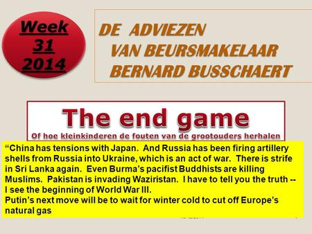 "13/12/20141 DE ADVIEZEN VAN BEURSMAKELAAR BERNARD BUSSCHAERT Week 31 2014 2014 ""China has tensions with Japan. And Russia has been firing artillery shells."
