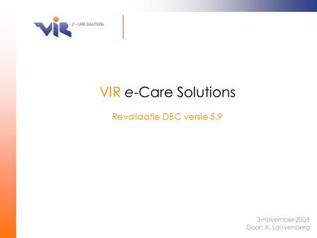 Revalidatie DBC versie 5.9 VIR e-Care Solutions 3-november 2006 Door: A. Lauvenberg.