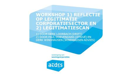WORKSHOP 1) Reflectie op legitimatie corporatiesector en 2) legitimatiescan 1) door Derk Loorbach (DRIFT) 2) door Paul Doevendans (Atrivé) en Derk Windhausen.