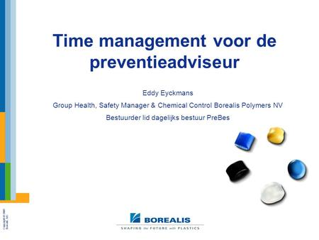 Copyright © 2005 Borealis A/S Time management voor de preventieadviseur Eddy Eyckmans Group Health, Safety Manager & Chemical Control Borealis Polymers.