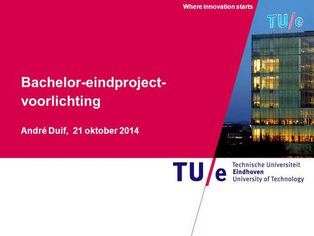 Where innovation starts Bachelor-eindproject- voorlichting André Duif, 21 oktober 2014.