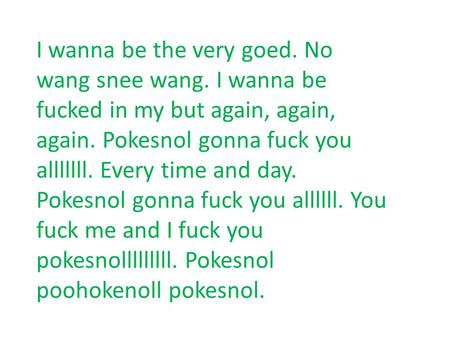 I wanna be the very goed. No wang snee wang. I wanna be fucked in my but again, again, again. Pokesnol gonna fuck you alllllll. Every time and day. Pokesnol.