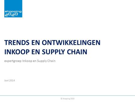 © Shopping 2020 TRENDS EN ONTWIKKELINGEN INKOOP EN SUPPLY CHAIN expertgroep Inkoop en Supply Chain Juni 2014.