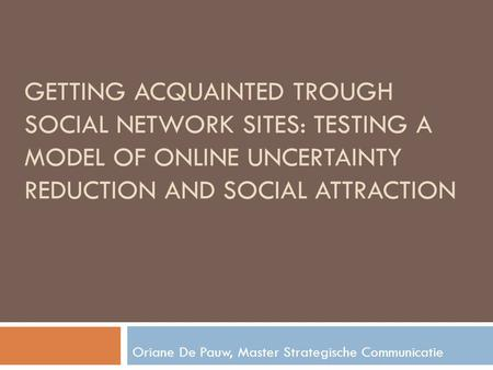 GETTING ACQUAINTED TROUGH SOCIAL NETWORK SITES: TESTING A MODEL OF ONLINE UNCERTAINTY REDUCTION AND SOCIAL ATTRACTION Oriane De Pauw, Master Strategische.
