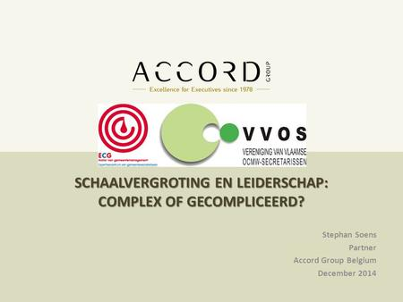 10/01/20151 1 SCHAALVERGROTING EN LEIDERSCHAP: COMPLEX OF GECOMPLICEERD? Stephan Soens Partner Accord Group Belgium December 2014.