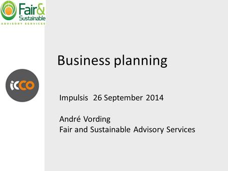 Business planning Impulsis 26 September 2014 André Vording Fair and Sustainable Advisory Services.