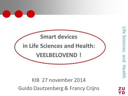 Smart devices in Life Sciences and Health: VEELBELOVEND ! KIB 27 november 2014 Guido Dautzenberg & Francy Crijns Life Sciences and Health.