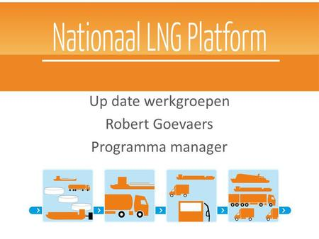 Nationaal LNG Platform Up date werkgroepen Robert Goevaers Programma manager 18 september DCMR.