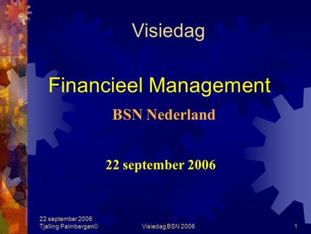 22 september 2006 Tjalling Palmbergen©Visiedag BSN 20061 Visiedag Financieel Management 22 september 2006 BSN Nederland.