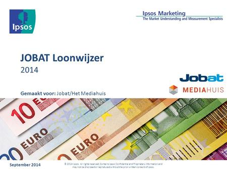 JOBAT Loonwijzer 2014 September 2014 © 2014 Ipsos. All rights reserved. Contains Ipsos' Confidential and Proprietary information and may not be disclosed.