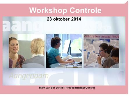 1 Workshop Controle 23 oktober 2014 Mark van der Schrier, Procesmanager Control.