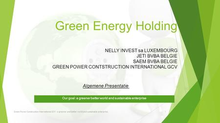Green Energy Holding NELLY INVEST sa LUXEMBOURG JETI BVBA BELGIE SAEM BVBA BELGIE GREEN POWER CONTSTRUCTION INTERNATIONAL GCV Our goal: a greener better.