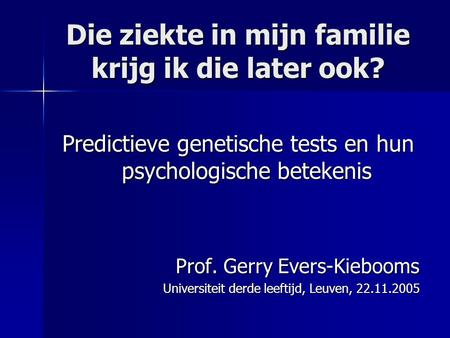 Die ziekte in mijn familie krijg ik die later ook? Predictieve genetische tests en hun psychologische betekenis Prof. Gerry Evers-Kiebooms Universiteit.