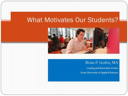 Brian P. Godor, MA Leaning and Innovation Center Avans University of Applied Sciences What Motivates Our Students?