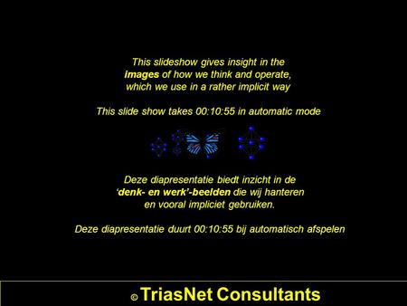 © TriasNet Consultants This slideshow gives insight in the images of how we think and operate, which we use in a rather implicit way This slide show takes.