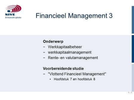 1 - 1 Financieel Management 3 Onderwerp −Werkkapitaalbeheer −werkkapitaalmanagement −Rente- en valutamanagement Voorbereidende studie −Vlottend Financieel.