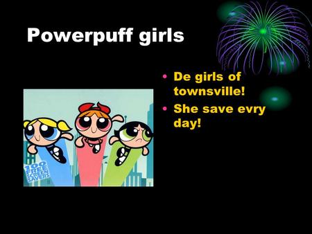 Powerpuff girls De girls of townsville! She save evry day!