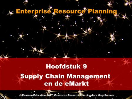 Hoofdstuk 9 Supply Chain Management en de eMarkt Enterprise Resource Planning © Pearson Education, 2007; Enterprise Resource Planning door Mary Sumner.