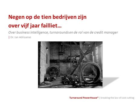 Turnaround PowerHouse® | breaking the law of cost cutting Negen op de tien bedrijven zijn over vijf jaar failliet… Over business intelligence, turnarounds.