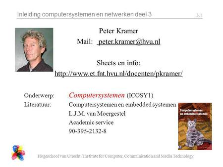 Inleiding computersystemen en netwerken deel 3 Hogeschool van Utrecht / Institute for Computer, Communication and Media Technology 3.1 Peter Kramer Mail: