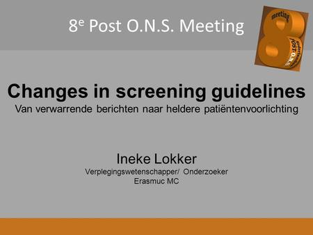 8 e Post O.N.S. Meeting Changes in screening guidelines Van verwarrende berichten naar heldere patiëntenvoorlichting Ineke Lokker Verplegingswetenschapper/