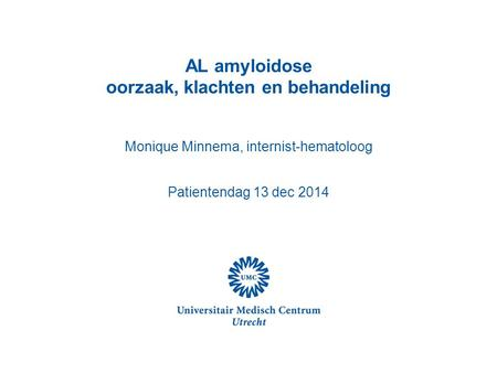 AL amyloidose oorzaak, klachten en behandeling Monique Minnema, internist-hematoloog Patientendag 13 dec 2014.