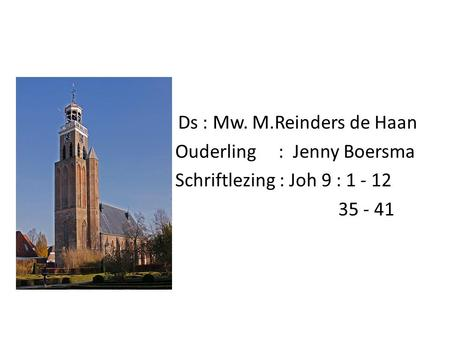 Ds. Ds : Mw. M.Reinders de Haan Ouderling : Jenny Boersma Schriftlezing : Joh 9 : 1 - 12 35 - 41.