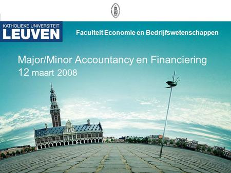 Major/Minor Accountancy en Financiering 12 maart 2008 Faculteit Economie en Bedrijfswetenschappen.