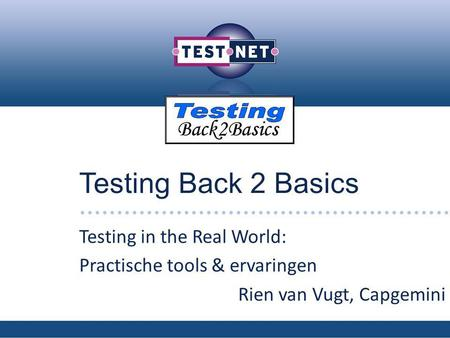 Testing Back 2 Basics Testing in the Real World: Practische tools & ervaringen Rien van Vugt, Capgemini.