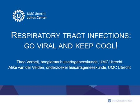 R ESPIRATORY TRACT INFECTIONS : GO VIRAL AND KEEP COOL ! Theo Verheij, hoogleraar huisartsgeneeskunde, UMC Utrecht Alike van der Velden, onderzoeker huisartsgeneeskunde,