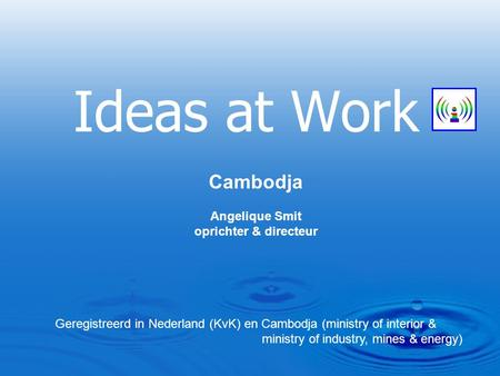 Ideas at Work Cambodja Angelique Smit oprichter & directeur Geregistreerd in Nederland (KvK) en Cambodja (ministry of interior & ministry of industry,