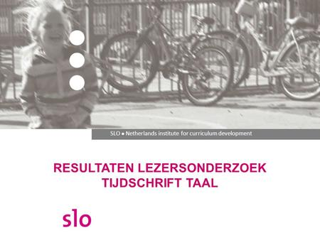 SLO ● Netherlands institute for curriculum development RESULTATEN LEZERSONDERZOEK TIJDSCHRIFT TAAL.