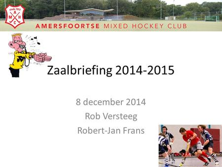 Zaalbriefing 2014-2015 8 december 2014 Rob Versteeg Robert-Jan Frans.