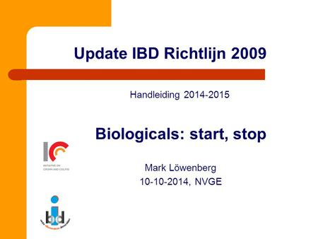 Update IBD Richtlijn 2009 Handleiding 2014-2015 Biologicals: start, stop Mark Löwenberg 10-10-2014, NVGE.