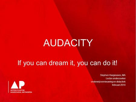 AUDACITY If you can dream it, you can do it! Stephen Hargreaves, MA Lector-onderzoeker onderwijsvernieuwing en didactiek februari 2014.